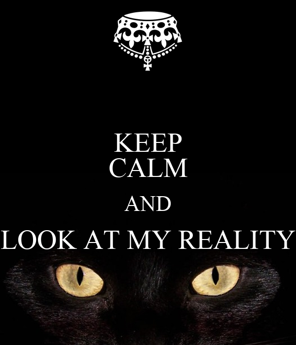 KEEP CALM AND LOOK AT MY REALITY
