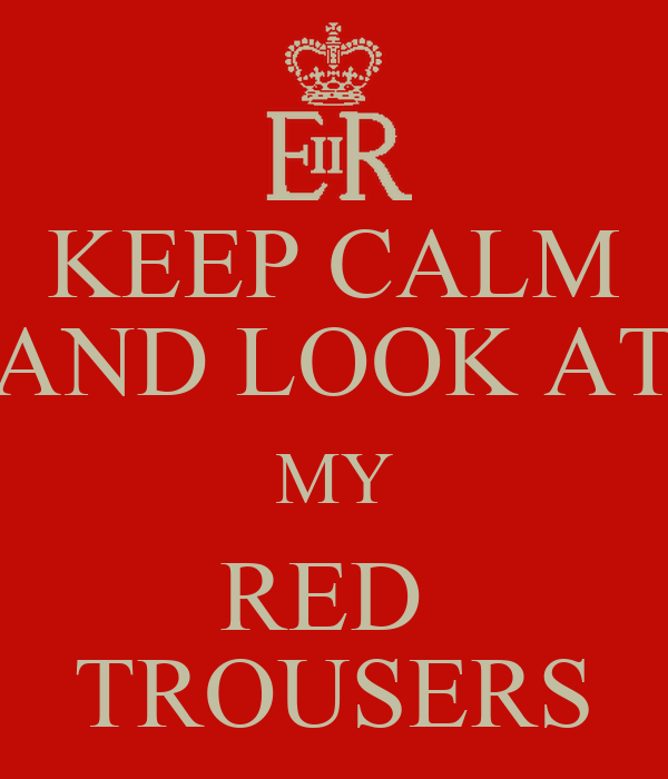 KEEP CALM AND LOOK AT MY RED  TROUSERS