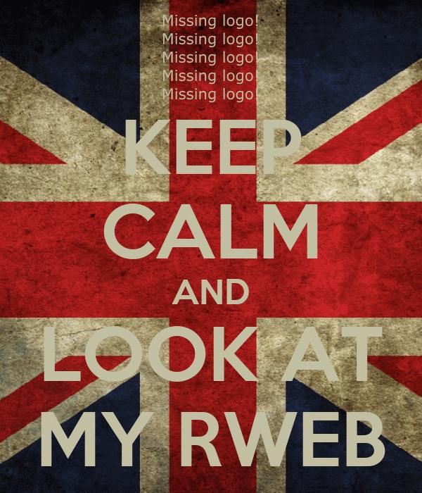 KEEP CALM AND LOOK AT MY RWEB