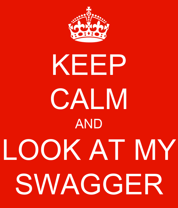 KEEP CALM AND LOOK AT MY SWAGGER