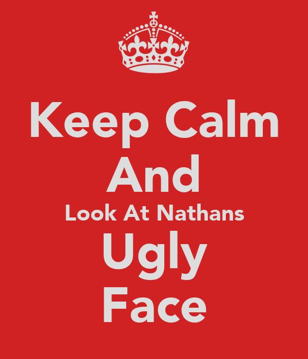 Keep Calm And Look At Nathans Ugly Face