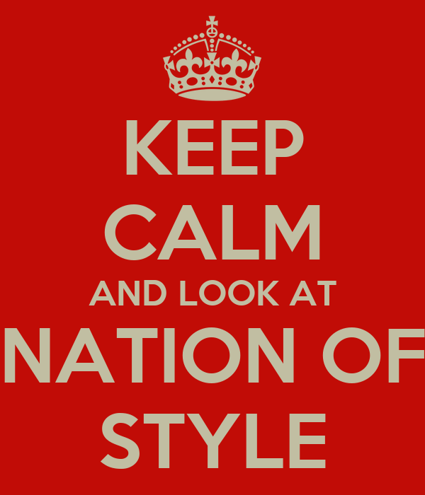 KEEP CALM AND LOOK AT NATION OF STYLE