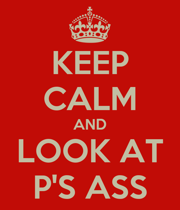 KEEP CALM AND LOOK AT P'S ASS