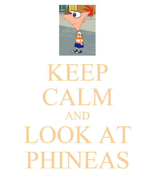 KEEP CALM AND LOOK AT PHINEAS