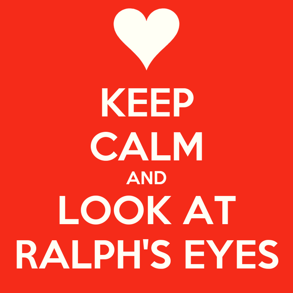 KEEP CALM AND LOOK AT RALPH'S EYES
