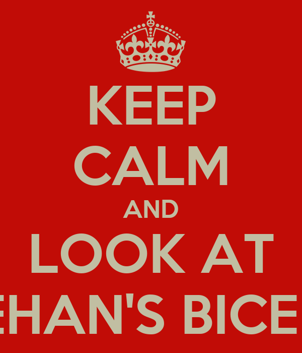 KEEP CALM AND LOOK AT REHAN'S BICEPS