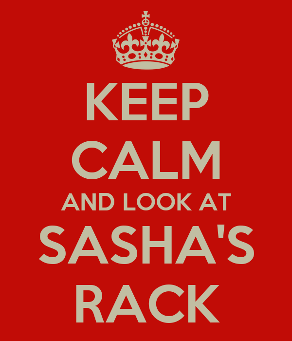 KEEP CALM AND LOOK AT SASHA'S RACK