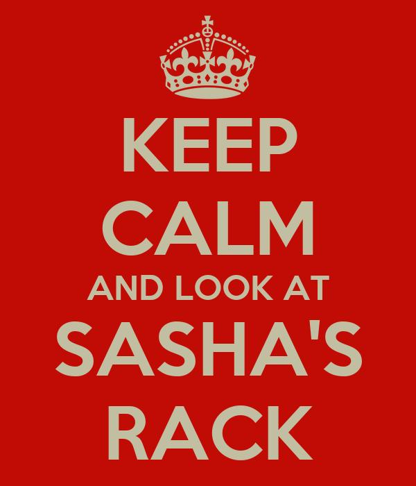 KEEP CALM AND LOOK AT SASHA'S RACK