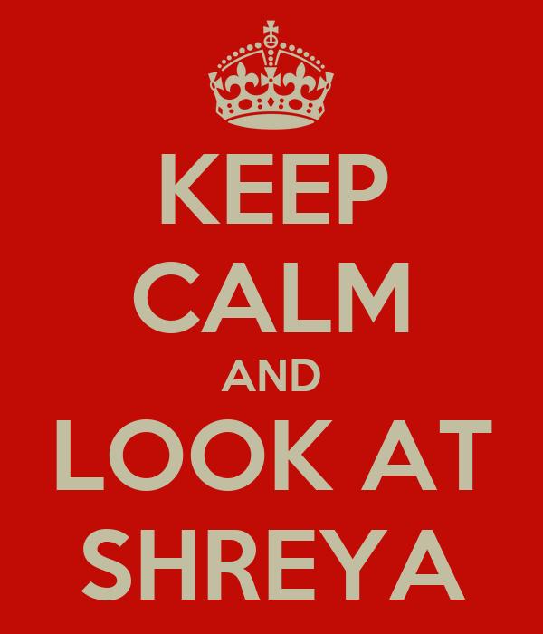 KEEP CALM AND LOOK AT SHREYA