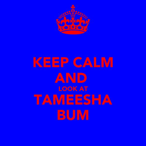 KEEP CALM AND  LOOK AT TAMEESHA BUM