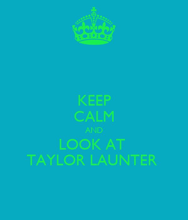 KEEP CALM AND LOOK AT  TAYLOR LAUNTER