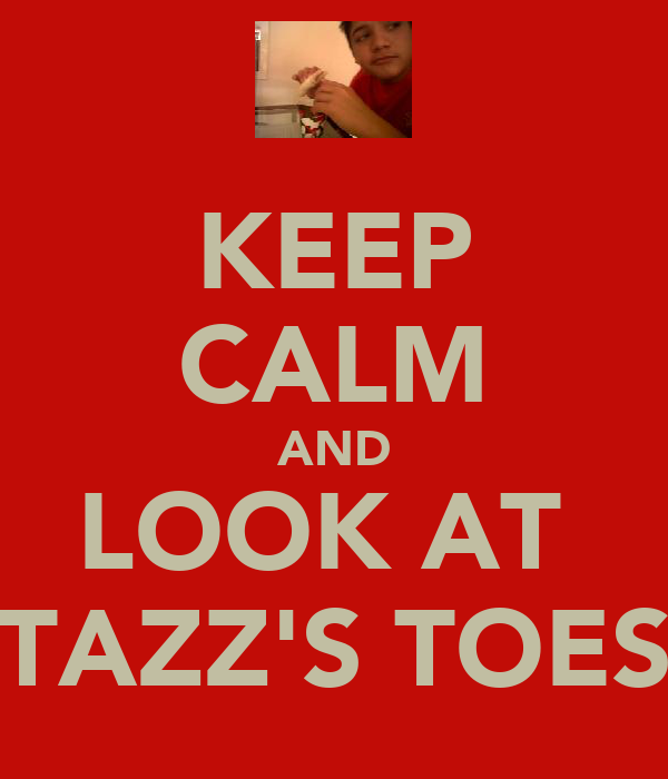 KEEP CALM AND LOOK AT  TAZZ'S TOES