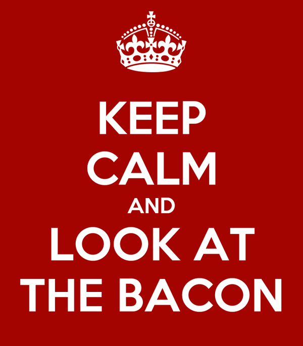 KEEP CALM AND LOOK AT THE BACON