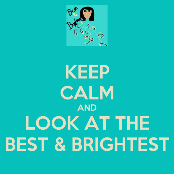 KEEP CALM AND LOOK AT THE BEST & BRIGHTEST