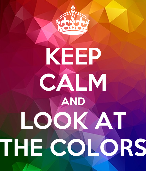 KEEP CALM AND LOOK AT THE COLORS