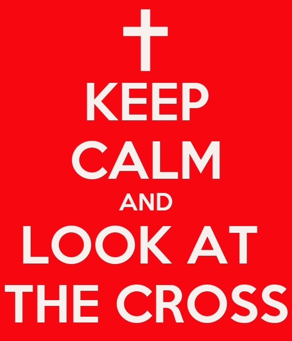 KEEP CALM AND LOOK AT  THE CROSS