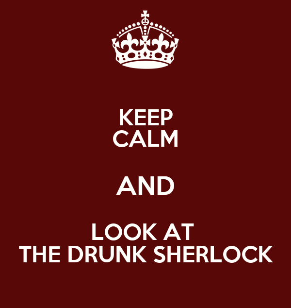 KEEP CALM AND LOOK AT  THE DRUNK SHERLOCK
