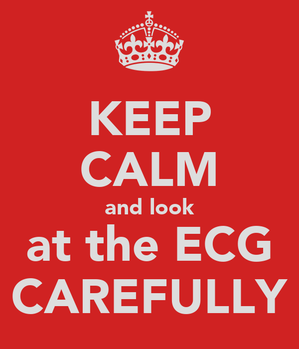 KEEP CALM and look at the ECG CAREFULLY