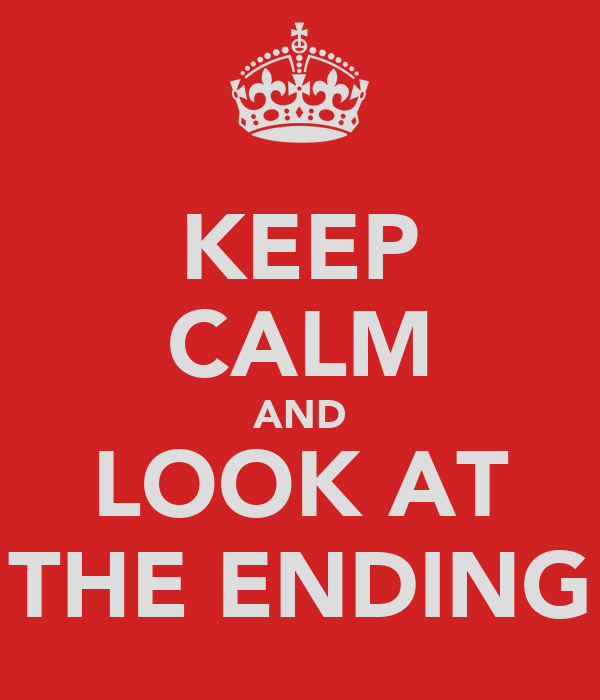 KEEP CALM AND LOOK AT THE ENDING
