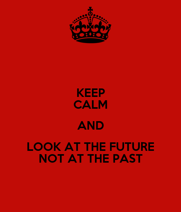 KEEP CALM AND LOOK AT THE FUTURE NOT AT THE PAST