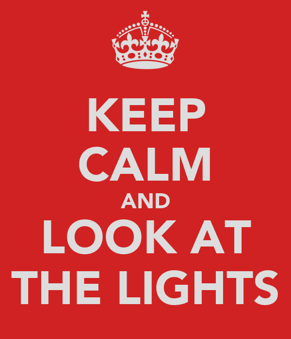 KEEP CALM AND LOOK AT THE LIGHTS