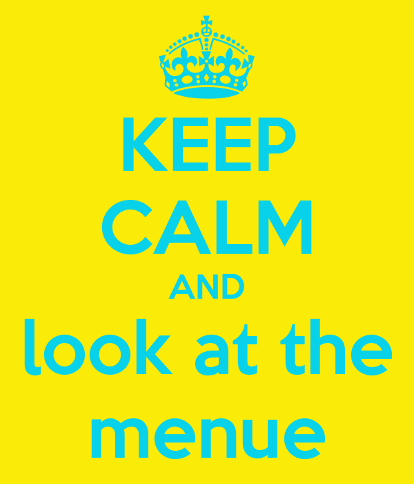 KEEP CALM AND look at the menue