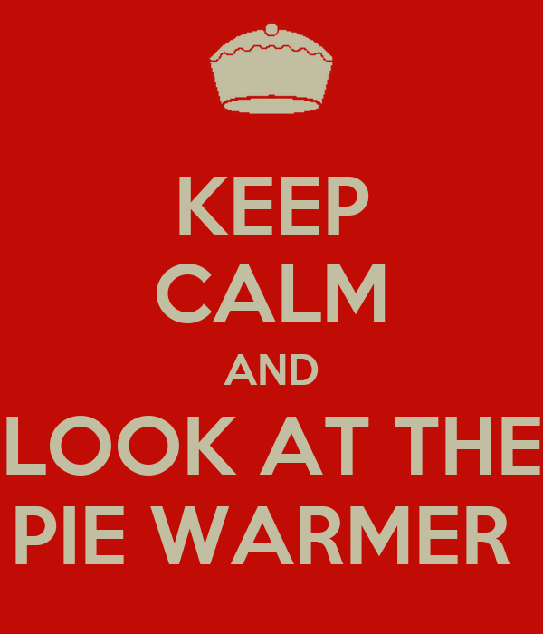 KEEP CALM AND LOOK AT THE PIE WARMER