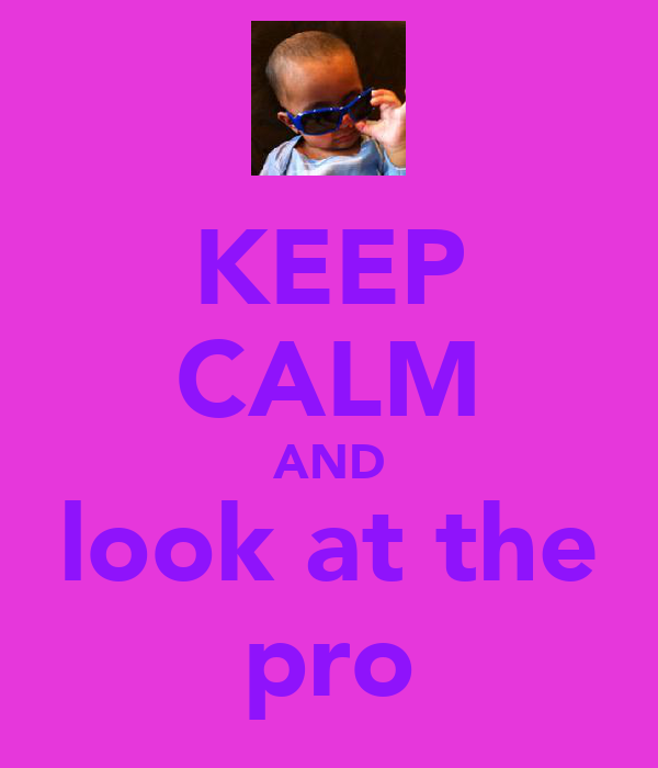 KEEP CALM AND look at the pro