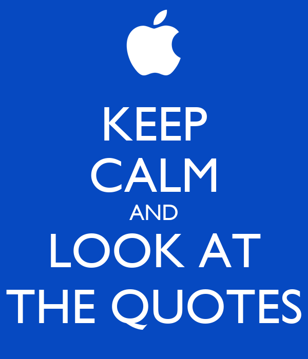 KEEP CALM AND LOOK AT THE QUOTES