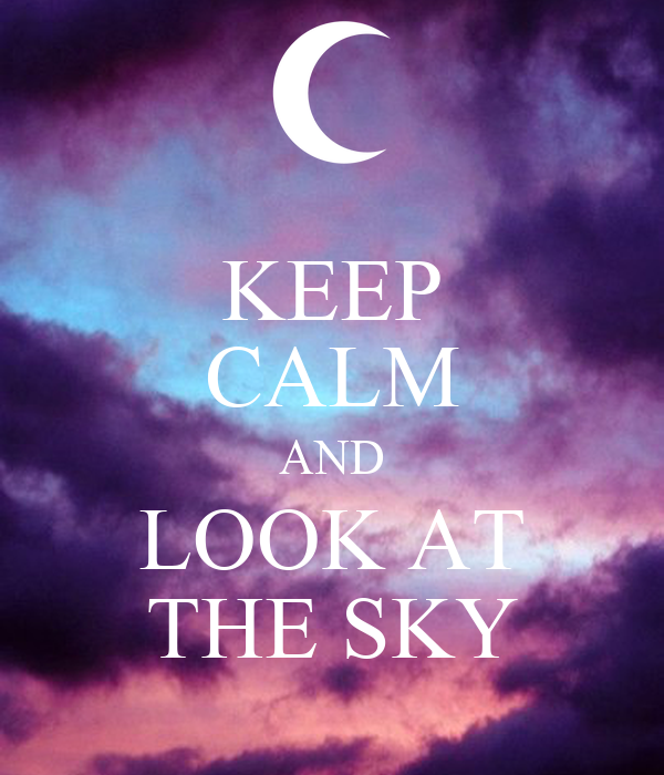 KEEP CALM AND LOOK AT THE SKY