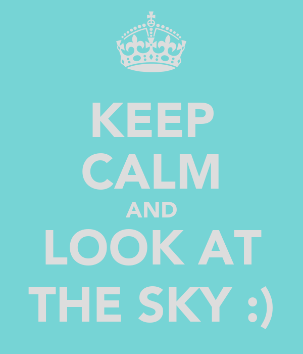 KEEP CALM AND LOOK AT THE SKY :)