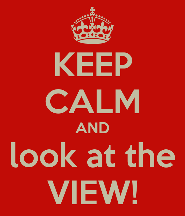 KEEP CALM AND look at the VIEW!
