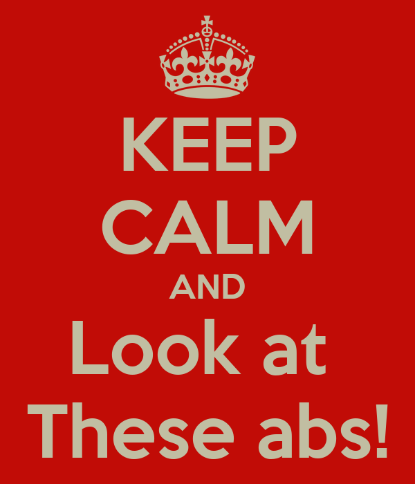 KEEP CALM AND Look at  These abs!