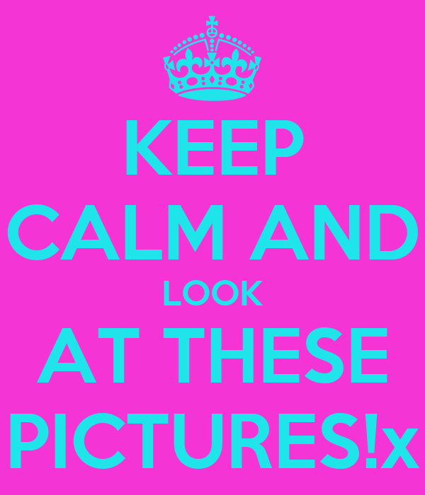 KEEP CALM AND LOOK AT THESE PICTURES!x