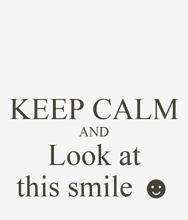 KEEP CALM AND  Look at  this smile ☻