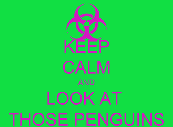 KEEP CALM AND LOOK AT  THOSE PENGUINS