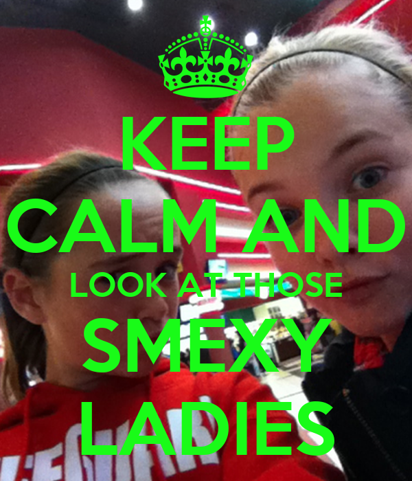 KEEP CALM AND LOOK AT THOSE SMEXY LADIES
