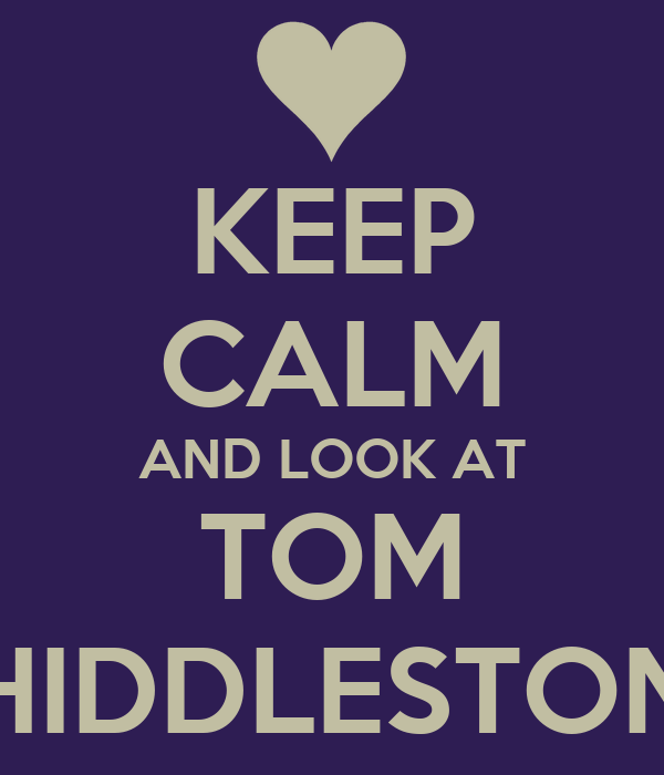 KEEP CALM AND LOOK AT TOM HIDDLESTON