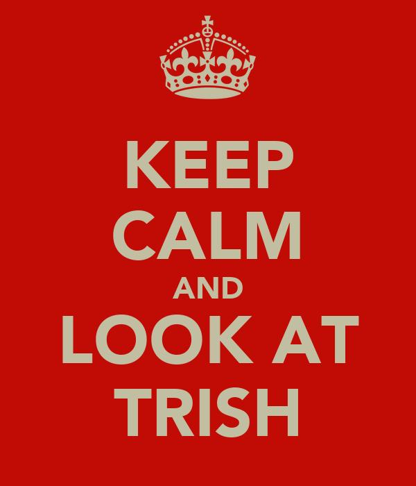 KEEP CALM AND LOOK AT TRISH