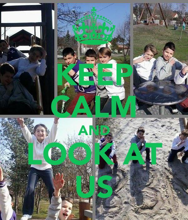 KEEP CALM AND LOOK AT US