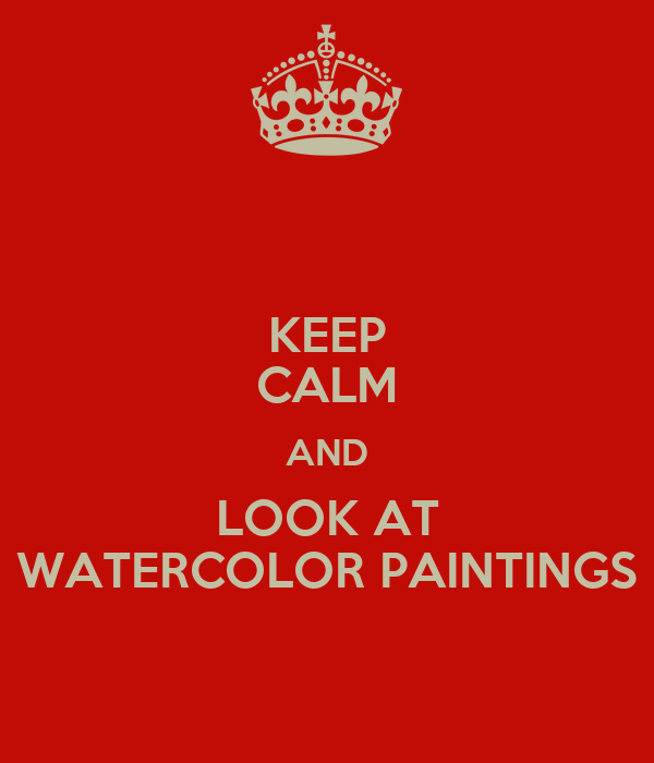 KEEP CALM AND LOOK AT WATERCOLOR PAINTINGS