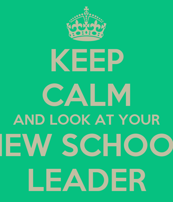 KEEP CALM AND LOOK AT YOUR NEW SCHOOL LEADER
