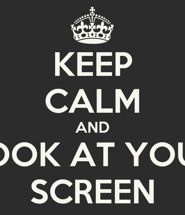 KEEP CALM AND LOOK AT YOUR SCREEN