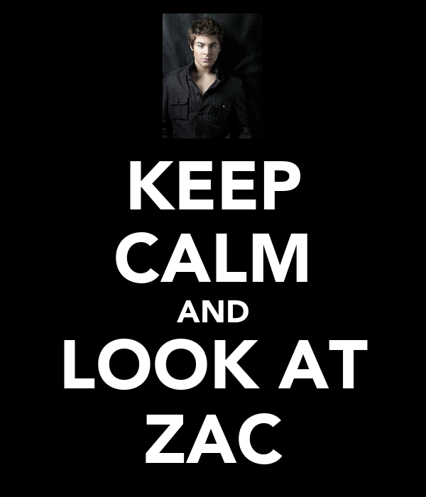 KEEP CALM AND LOOK AT ZAC