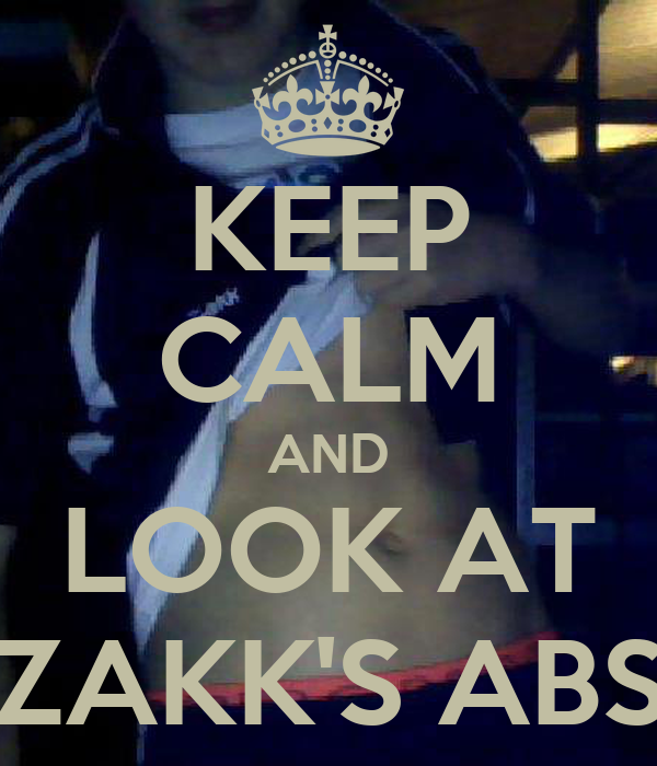 KEEP CALM AND LOOK AT ZAKK'S ABS