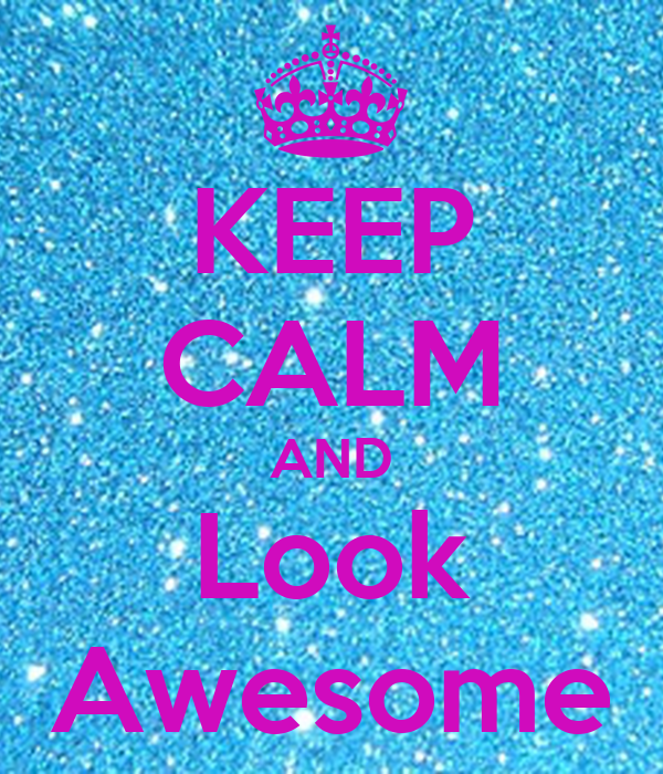 KEEP CALM AND Look Awesome