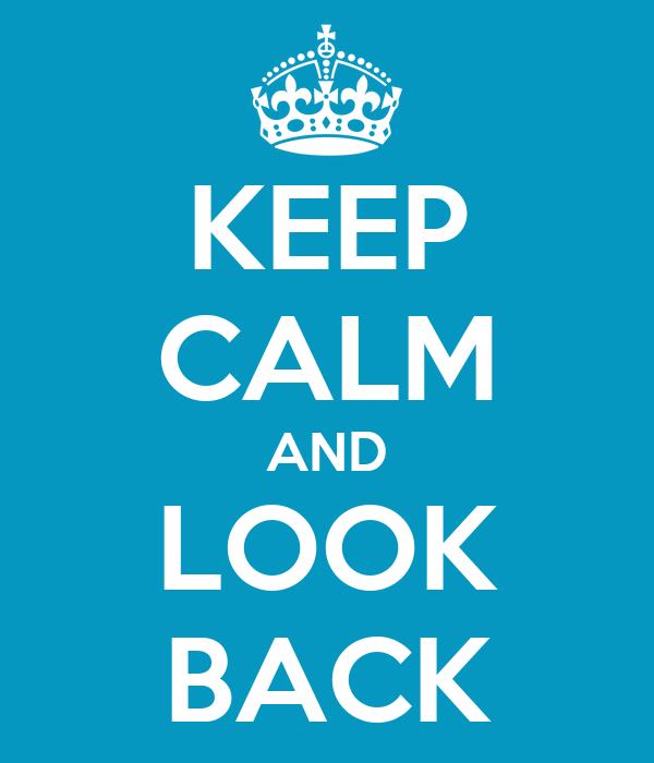 KEEP CALM AND LOOK BACK
