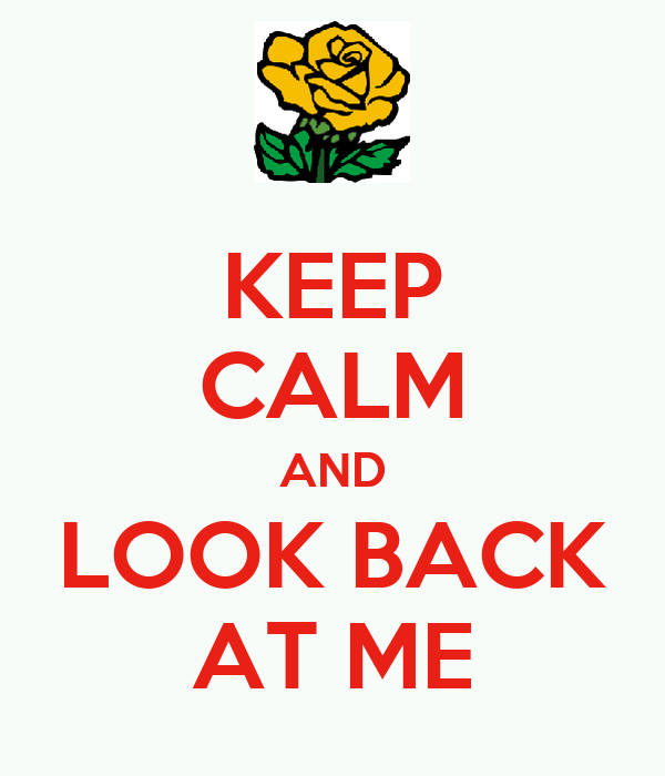 KEEP CALM AND LOOK BACK AT ME