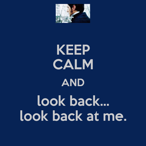 KEEP CALM AND look back... look back at me.