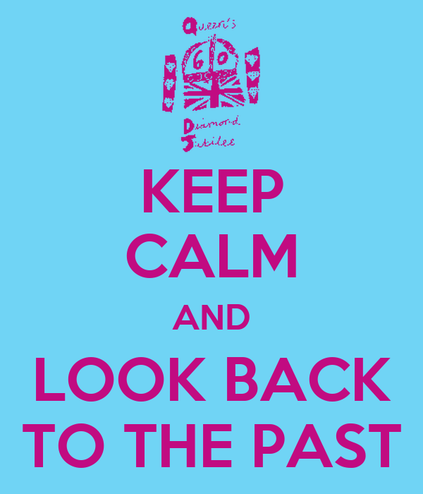 KEEP CALM AND LOOK BACK TO THE PAST
